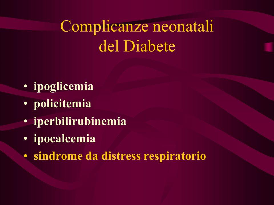 Complicanze neonatali del Diabete ipoglicemia policitemia iperbilirubinemia ipocalcemia sindrome da distress respiratorio