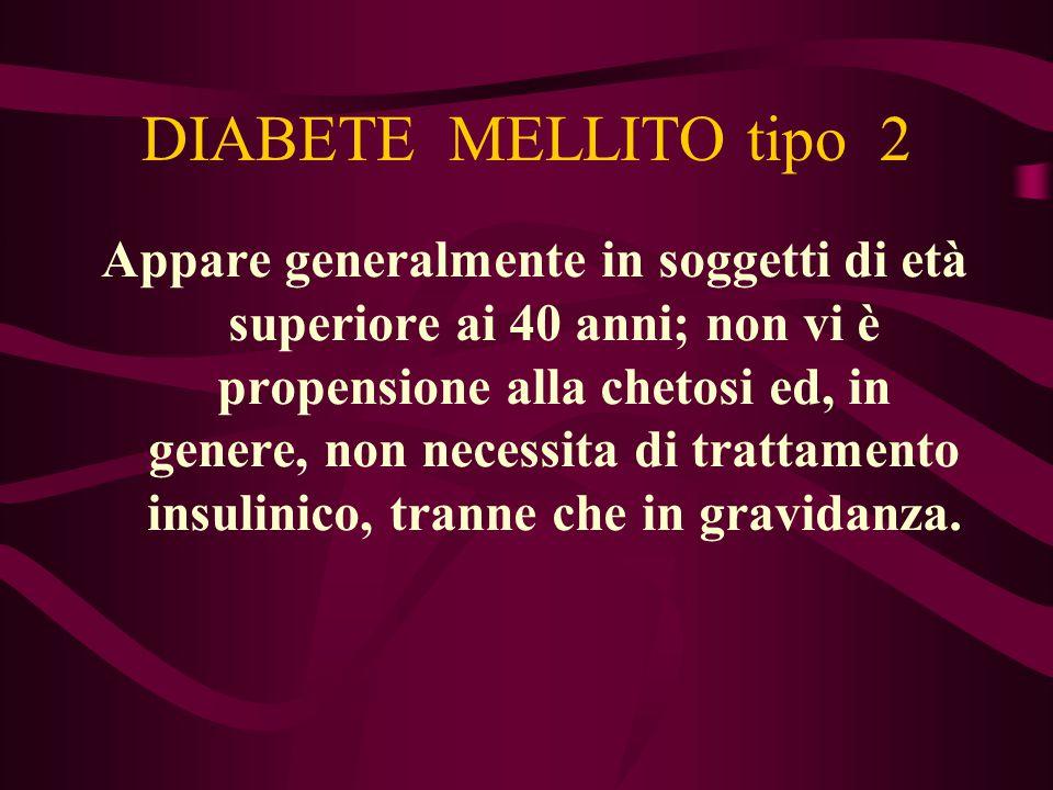 DIABETE MELLITO tipo 2 Appare generalmente in soggetti di età superiore ai 40 anni; non vi è propensione alla chetosi ed, in genere, non necessita di