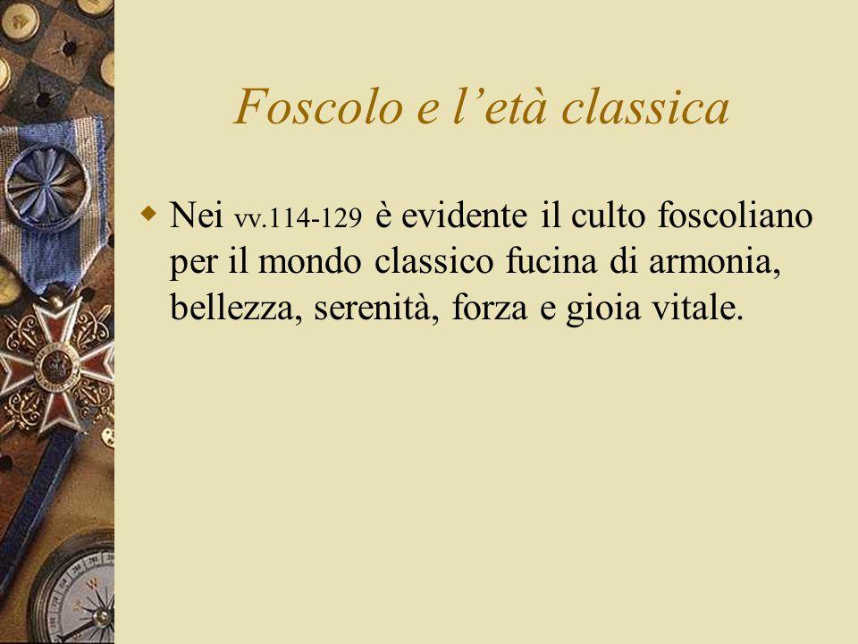 Foscolo e l'età classica  Nei vv.114-129 è evidente il culto foscoliano per il mondo classico fucina di armonia, bellezza, serenità, forza e gioia vitale.