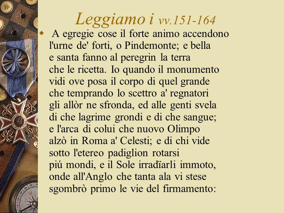 Leggiamo i vv.151-164  A egregie cose il forte animo accendono l urne de forti, o Pindemonte; e bella e santa fanno al peregrin la terra che le ricetta.