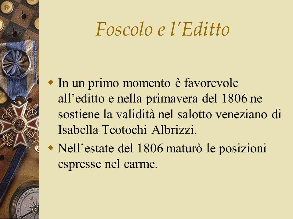 Foscolo e l'Editto  In un primo momento è favorevole all'editto e nella primavera del 1806 ne sostiene la validità nel salotto veneziano di Isabella Teotochi Albrizzi.