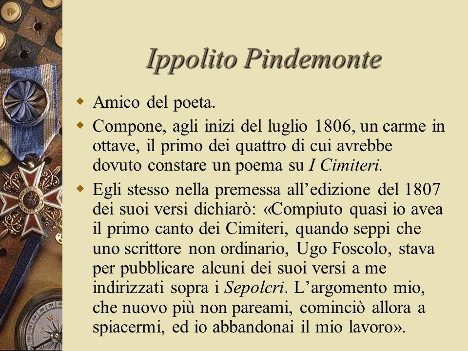 Ippolito Pindemonte  Amico del poeta.  Compone, agli inizi del luglio 1806, un carme in ottave, il primo dei quattro di cui avrebbe dovuto constare