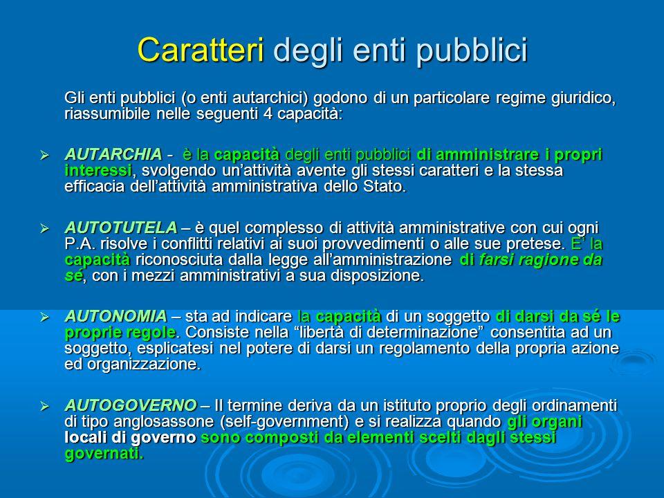 Caratteri degli enti pubblici Gli enti pubblici (o enti autarchici) godono di un particolare regime giuridico, riassumibile nelle seguenti 4 capacità: