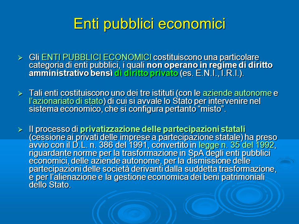 Enti pubblici economici  Gli ENTI PUBBLICI ECONOMICI costituiscono una particolare categoria di enti pubblici, i quali non operano in regime di diritto amministrativo bensì di diritto privato (es.