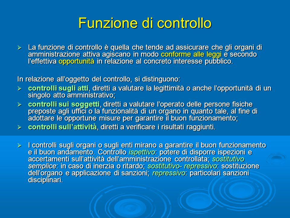 Funzione di controllo  La funzione di controllo è quella che tende ad assicurare che gli organi di amministrazione attiva agiscano in modo conforme a