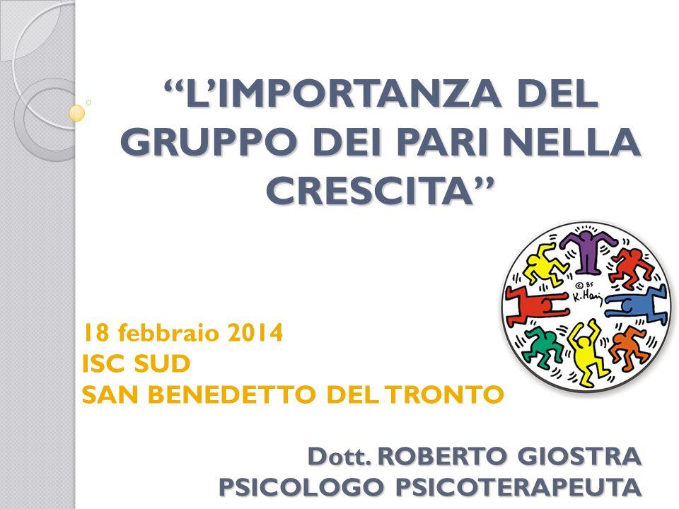 L'IMPORTANZA DEL GRUPPO DEI PARI NELLA CRESCITA 18 febbraio 2014 ISC SUD SAN BENEDETTO DEL TRONTO GRAZIE PER L'ATTENZIONE Dott.