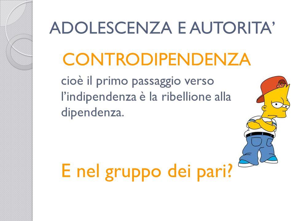 ADOLESCENZA E AUTORITA' CONTRODIPENDENZA cioè il primo passaggio verso l'indipendenza è la ribellione alla dipendenza.