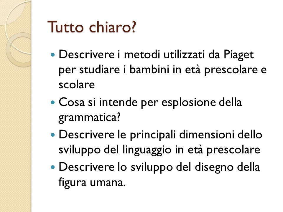 Tutto chiaro? Descrivere i metodi utilizzati da Piaget per studiare i bambini in età prescolare e scolare Cosa si intende per esplosione della grammat