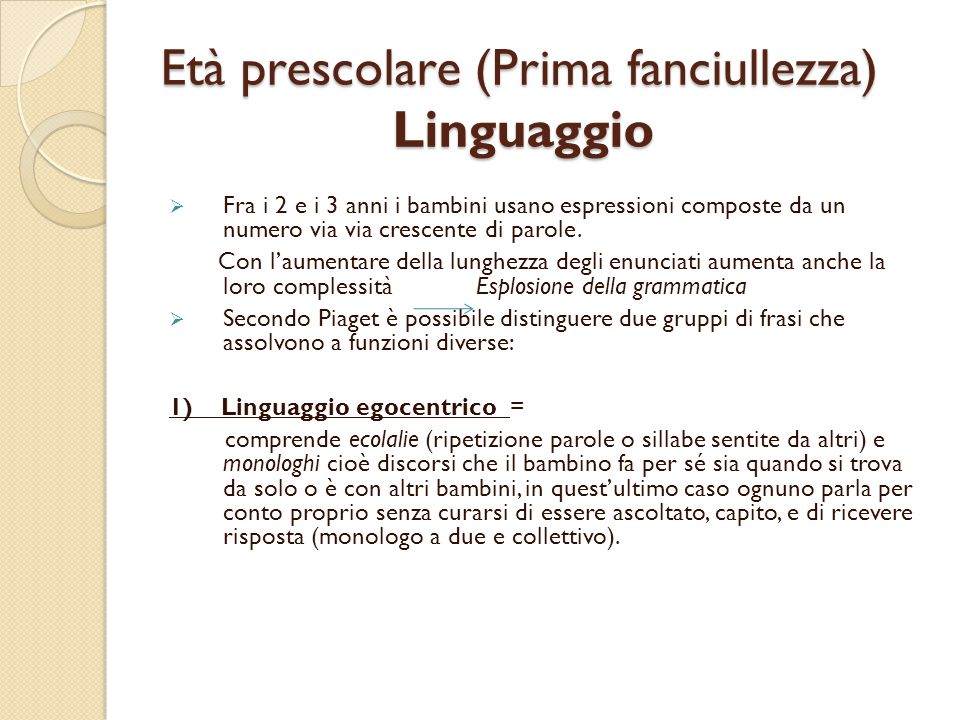 Età prescolare (Prima fanciullezza) Linguaggio  Fra i 2 e i 3 anni i bambini usano espressioni composte da un numero via via crescente di parole. Con