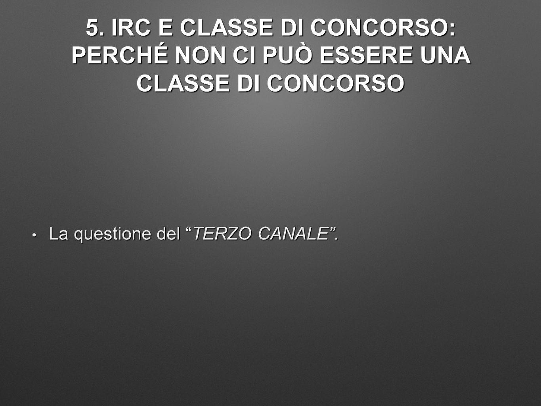 """5. IRC E CLASSE DI CONCORSO: PERCHÉ NON CI PUÒ ESSERE UNA CLASSE DI CONCORSO La questione del """"TERZO CANALE"""". La questione del """"TERZO CANALE""""."""
