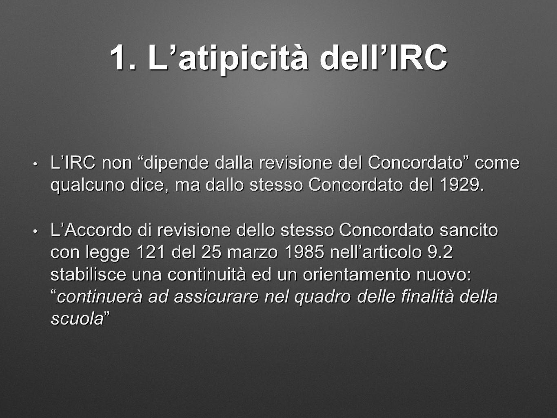 """1. L'atipicità dell'IRC L'IRC non """"dipende dalla revisione del Concordato"""" come qualcuno dice, ma dallo stesso Concordato del 1929. L'IRC non """"dipende"""