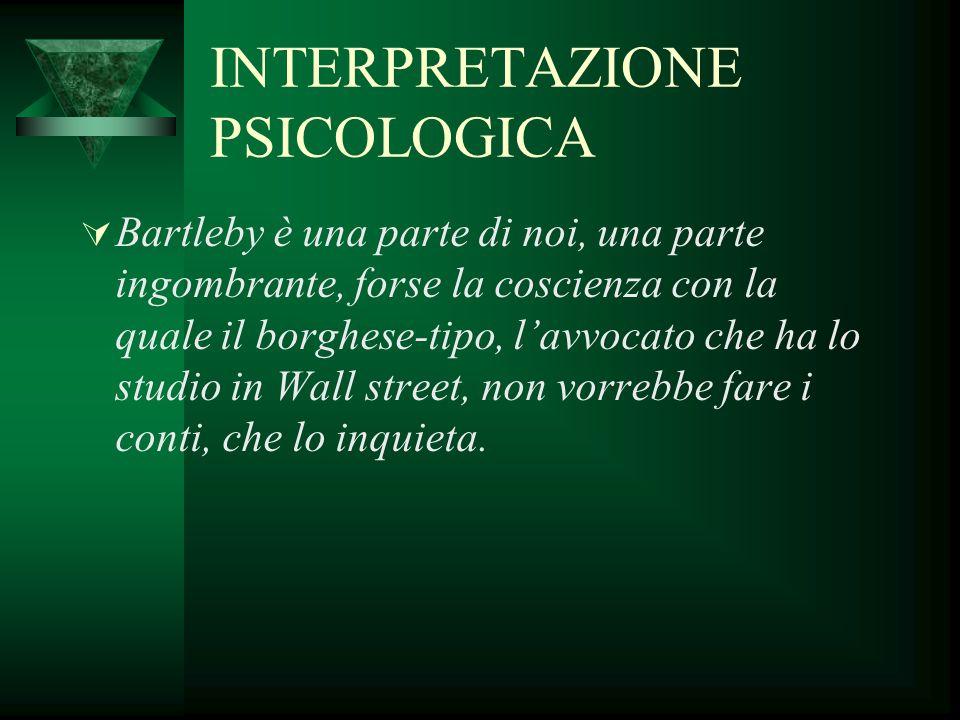 INTERPRETAZIONE PSICOLOGICA  Bartleby è una parte di noi, una parte ingombrante, forse la coscienza con la quale il borghese-tipo, l'avvocato che ha