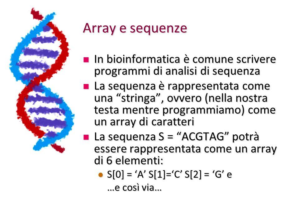 Array e sequenze In bioinformatica è comune scrivere programmi di analisi di sequenza In bioinformatica è comune scrivere programmi di analisi di sequenza La sequenza è rappresentata come una stringa , ovvero (nella nostra testa mentre programmiamo) come un array di caratteri La sequenza è rappresentata come una stringa , ovvero (nella nostra testa mentre programmiamo) come un array di caratteri La sequenza S = ACGTAG potrà essere rappresentata come un array di 6 elementi: La sequenza S = ACGTAG potrà essere rappresentata come un array di 6 elementi: S[0] = 'A' S[1]='C' S[2] = 'G' e S[0] = 'A' S[1]='C' S[2] = 'G' e …e così via…