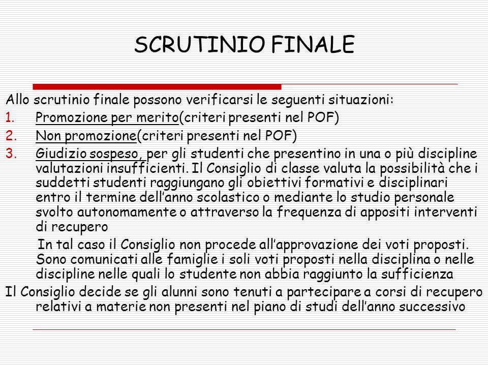 SCRUTINIO FINALE Allo scrutinio finale possono verificarsi le seguenti situazioni: 1.Promozione per merito(criteri presenti nel POF) 2.Non promozione(