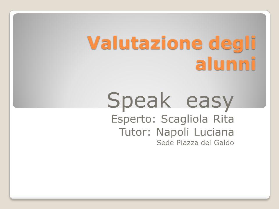 Valutazione degli alunni Speak easy Esperto: Scagliola Rita Tutor: Napoli Luciana Sede Piazza del Galdo