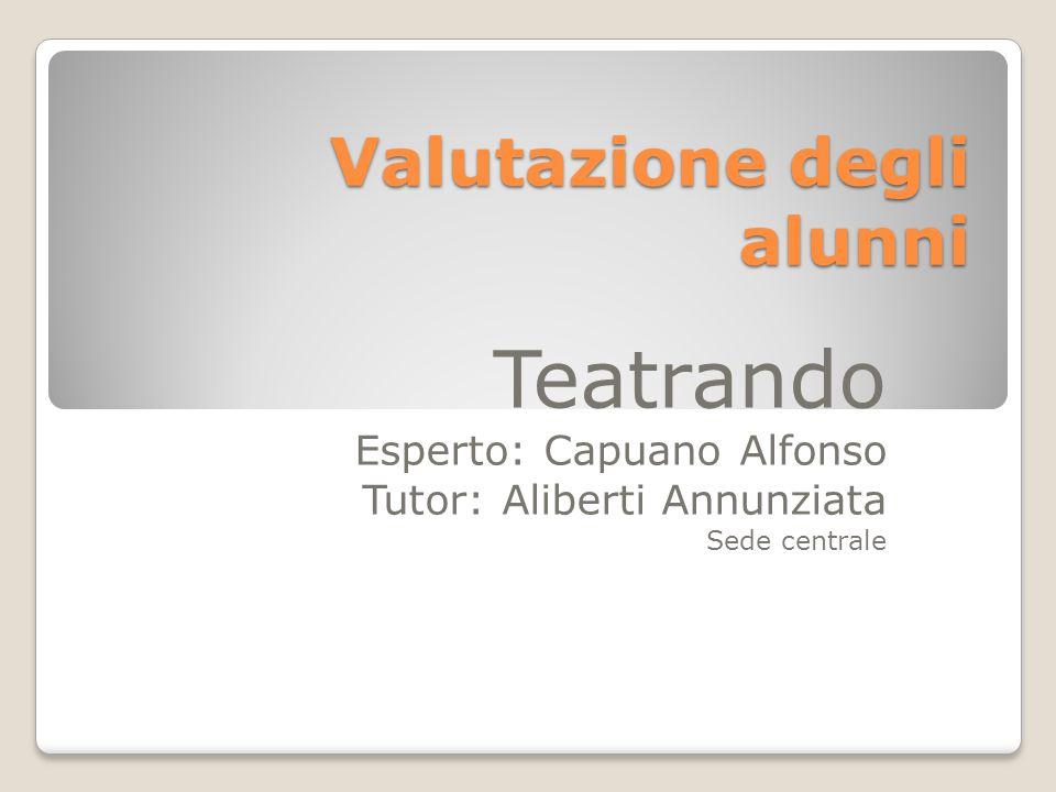 Valutazione degli alunni Teatrando Esperto: Capuano Alfonso Tutor: Aliberti Annunziata Sede centrale