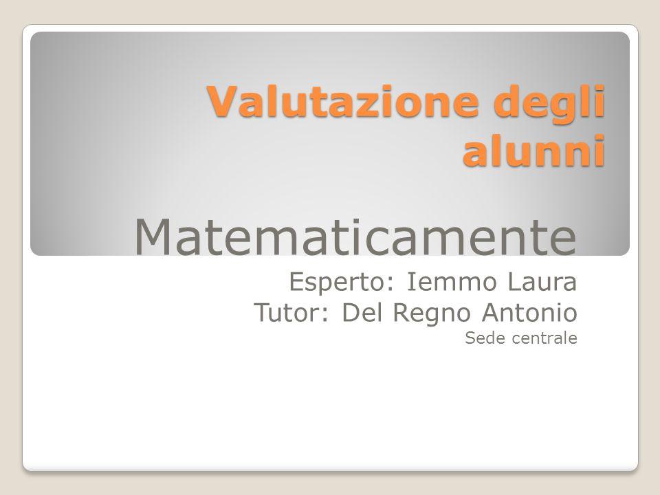 Valutazione degli alunni Matematicamente Esperto: Iemmo Laura Tutor: Del Regno Antonio Sede centrale
