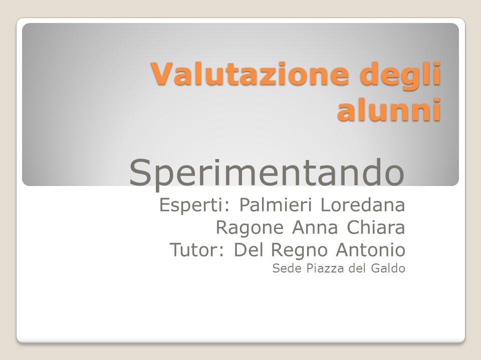 Valutazione degli alunni Sperimentando Esperti: Palmieri Loredana Ragone Anna Chiara Tutor: Del Regno Antonio Sede Piazza del Galdo