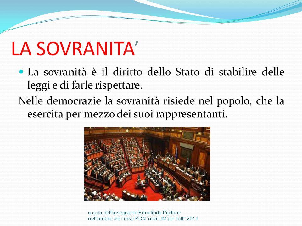 LA SOVRANITA' La sovranità è il diritto dello Stato di stabilire delle leggi e di farle rispettare. Nelle democrazie la sovranità risiede nel popolo,