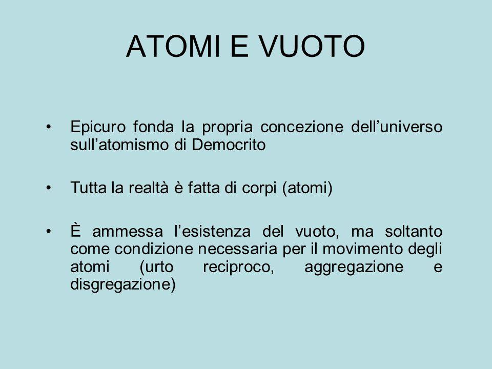 ATOMI E VUOTO Epicuro fonda la propria concezione dell'universo sull'atomismo di Democrito Tutta la realtà è fatta di corpi (atomi) È ammessa l'esistenza del vuoto, ma soltanto come condizione necessaria per il movimento degli atomi (urto reciproco, aggregazione e disgregazione)