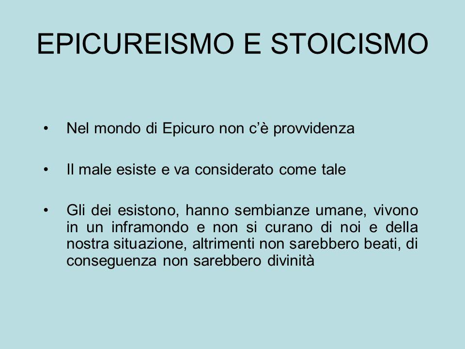 EPICUREISMO E STOICISMO Nel mondo di Epicuro non c'è provvidenza Il male esiste e va considerato come tale Gli dei esistono, hanno sembianze umane, vi
