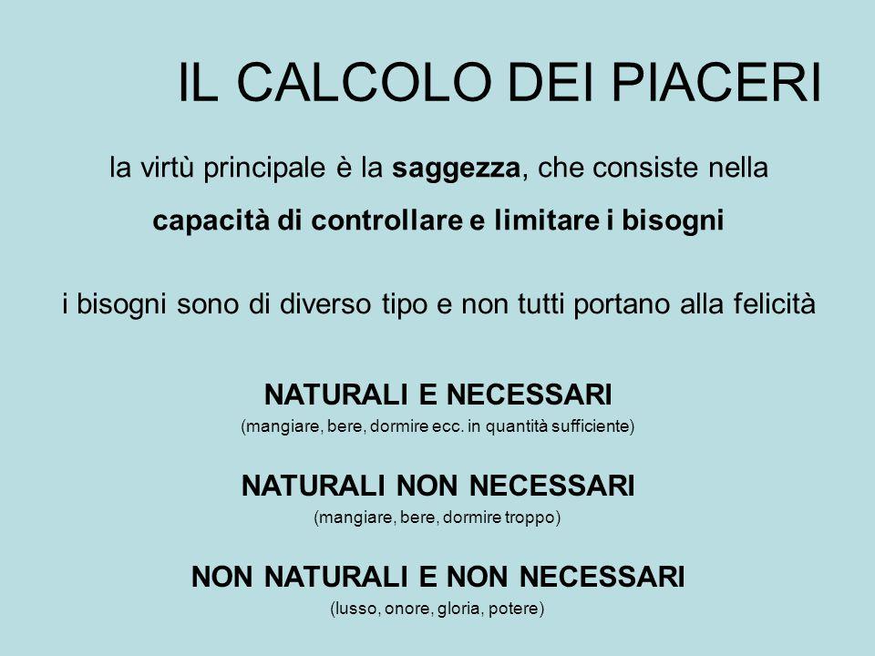 IL CALCOLO DEI PIACERI la virtù principale è la saggezza, che consiste nella capacità di controllare e limitare i bisogni i bisogni sono di diverso ti