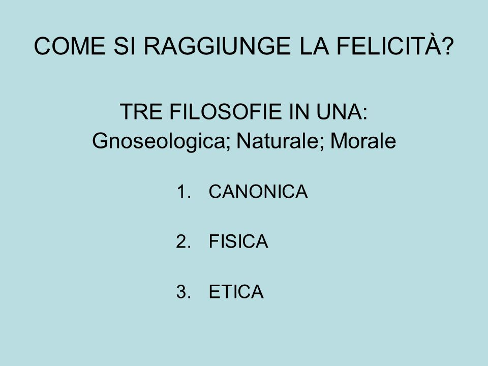 COME SI RAGGIUNGE LA FELICITÀ? TRE FILOSOFIE IN UNA: Gnoseologica; Naturale; Morale 1.CANONICA 2.FISICA 3.ETICA
