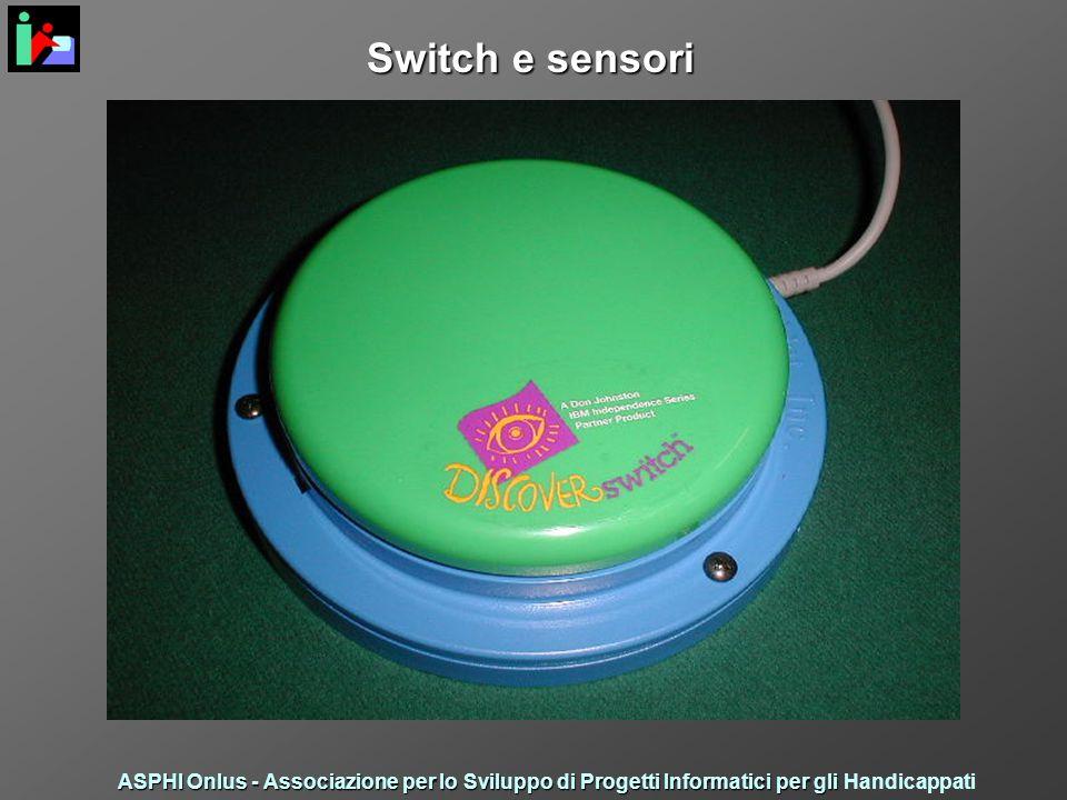Switch e sensori ASPHI Onlus - Associazione per lo Sviluppo di Progetti Informatici per gli ASPHI Onlus - Associazione per lo Sviluppo di Progetti Informatici per gli Handicappati