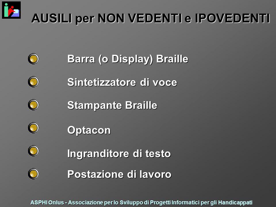 AUSILI per NON VEDENTI e IPOVEDENTI Barra (o Display) Braille Stampante Braille Sintetizzatore di voce Optacon Ingranditore di testo Postazione di lavoro ASPHI Onlus - Associazione per lo Sviluppo di Progetti Informatici per gli ASPHI Onlus - Associazione per lo Sviluppo di Progetti Informatici per gli Handicappati