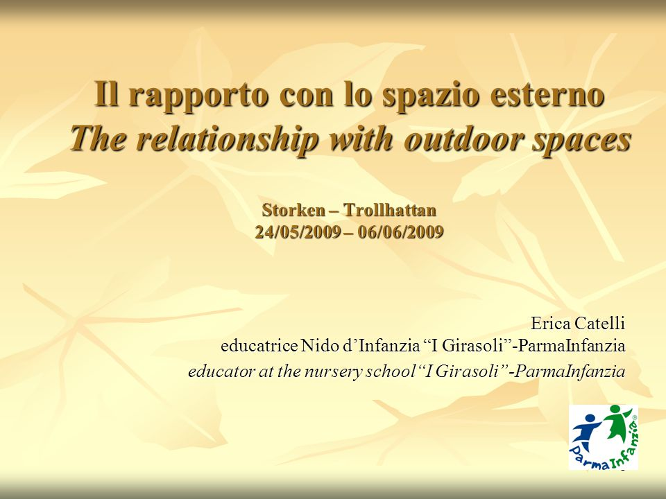 1 Il rapporto con lo spazio esterno The relationship with outdoor spaces Storken – Trollhattan 24/05/2009 – 06/06/2009 Erica Catelli educatrice Nido d'Infanzia I Girasoli -ParmaInfanzia educator at the nursery school I Girasoli -ParmaInfanzia