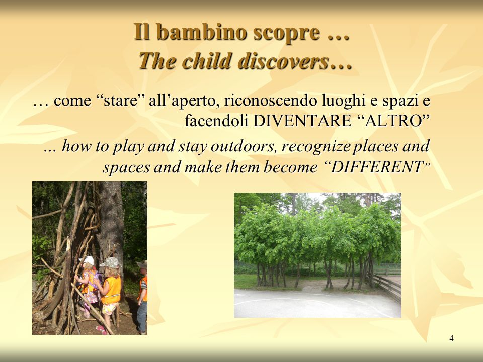 "4 Il bambino scopre … The child discovers… … come ""stare"" all'aperto, riconoscendo luoghi e spazi e facendoli DIVENTARE ""ALTRO"" … how to play and stay"