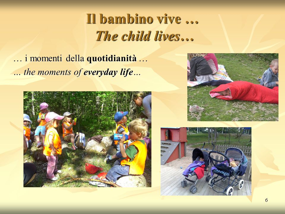 6 Il bambino vive … The child lives… … i momenti della quotidianità … … the moments of everyday life…