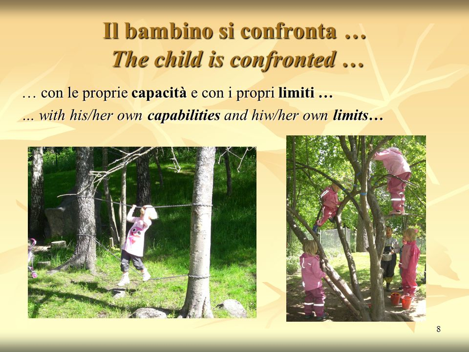 8 Il bambino si confronta … The child is confronted … … con le proprie capacità e con i propri limiti … … with his/her own capabilities and hiw/her own limits…