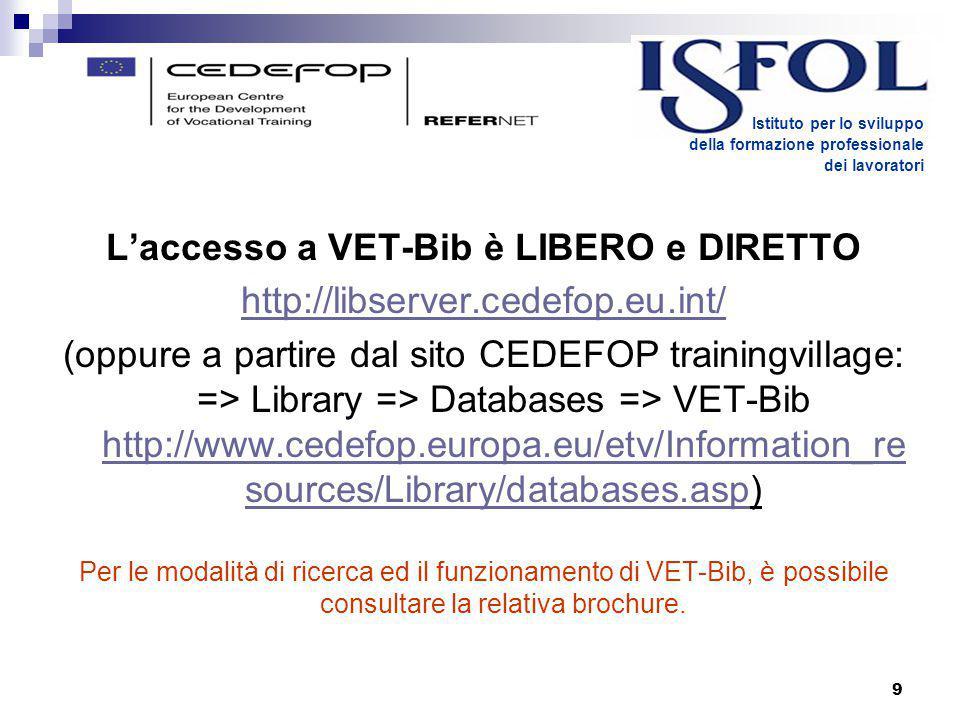9 L'accesso a VET-Bib è LIBERO e DIRETTO http://libserver.cedefop.eu.int/ (oppure a partire dal sito CEDEFOP trainingvillage: => Library => Databases => VET-Bib http://www.cedefop.europa.eu/etv/Information_re sources/Library/databases.asp) http://www.cedefop.europa.eu/etv/Information_re sources/Library/databases.asp Per le modalità di ricerca ed il funzionamento di VET-Bib, è possibile consultare la relativa brochure.