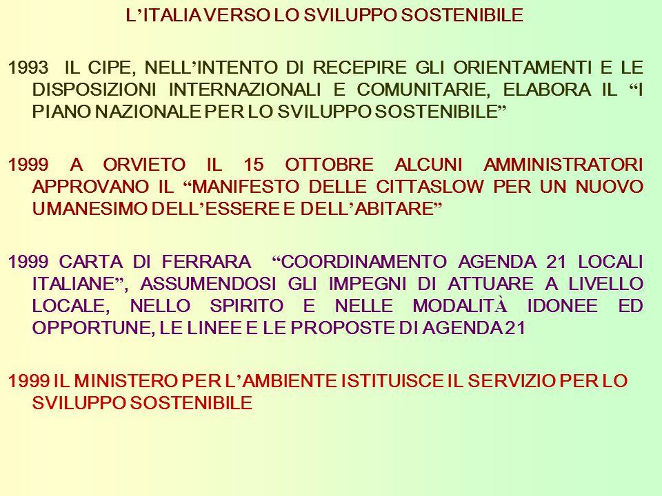 L ' ITALIA VERSO LO SVILUPPO SOSTENIBILE 1993 IL CIPE, NELL ' INTENTO DI RECEPIRE GLI ORIENTAMENTI E LE DISPOSIZIONI INTERNAZIONALI E COMUNITARIE, ELABORA IL I PIANO NAZIONALE PER LO SVILUPPO SOSTENIBILE 1999 A ORVIETO IL 15 OTTOBRE ALCUNI AMMINISTRATORI APPROVANO IL MANIFESTO DELLE CITTASLOW PER UN NUOVO UMANESIMO DELL ' ESSERE E DELL ' ABITARE 1999 CARTA DI FERRARA COORDINAMENTO AGENDA 21 LOCALI ITALIANE , ASSUMENDOSI GLI IMPEGNI DI ATTUARE A LIVELLO LOCALE, NELLO SPIRITO E NELLE MODALIT À IDONEE ED OPPORTUNE, LE LINEE E LE PROPOSTE DI AGENDA 21 1999 IL MINISTERO PER L ' AMBIENTE ISTITUISCE IL SERVIZIO PER LO SVILUPPO SOSTENIBILE