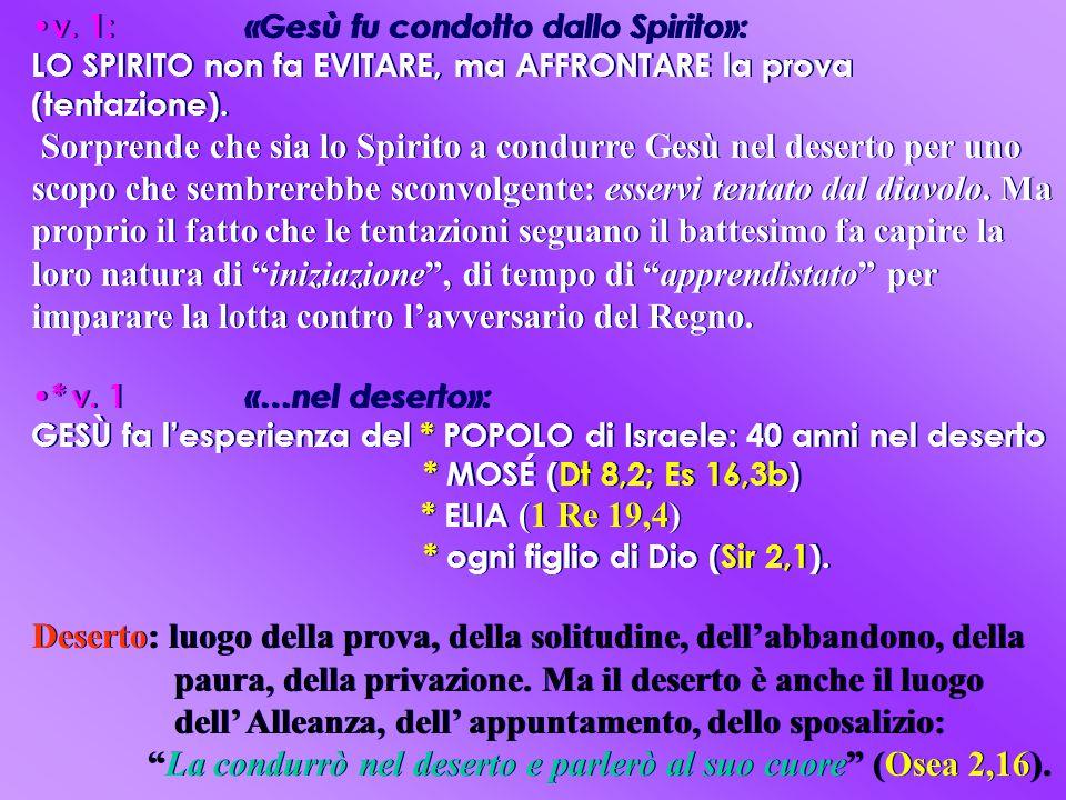 v. 1: «Gesù fu condotto dallo Spirito»: LO SPIRITO non fa EVITARE, ma AFFRONTARE la prova (tentazione). Sorprende che sia lo Spirito a condurre Gesù n
