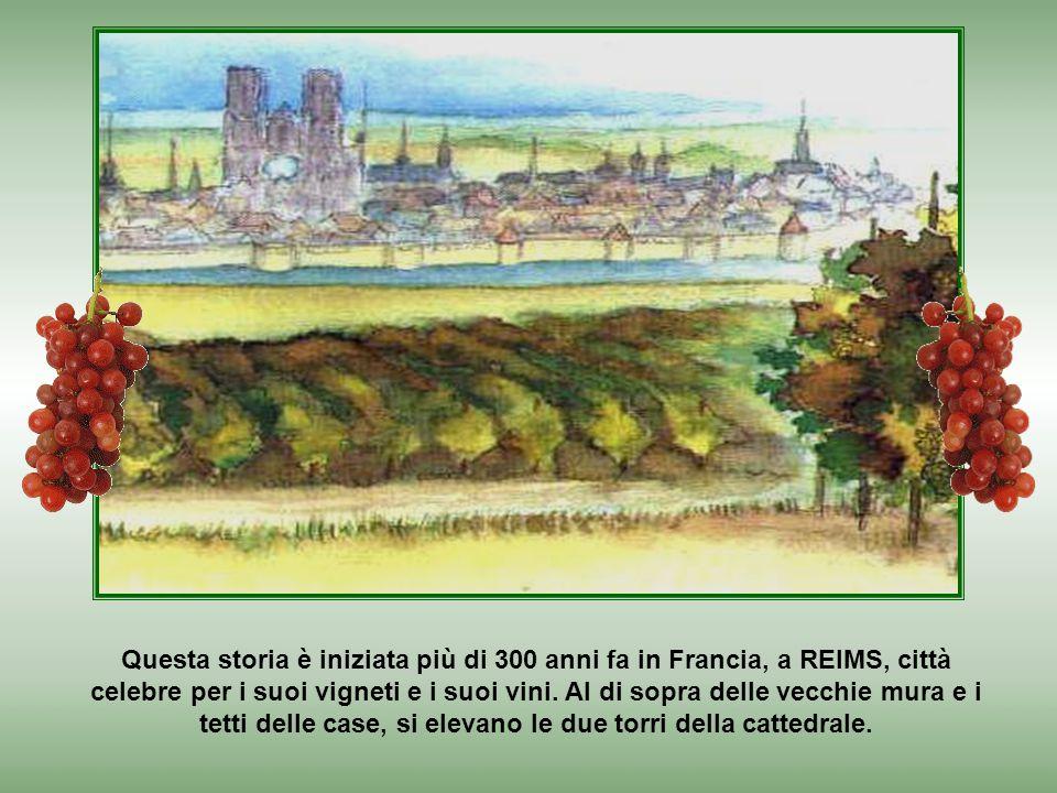 Questa storia è iniziata più di 300 anni fa in Francia, a REIMS, città celebre per i suoi vigneti e i suoi vini.