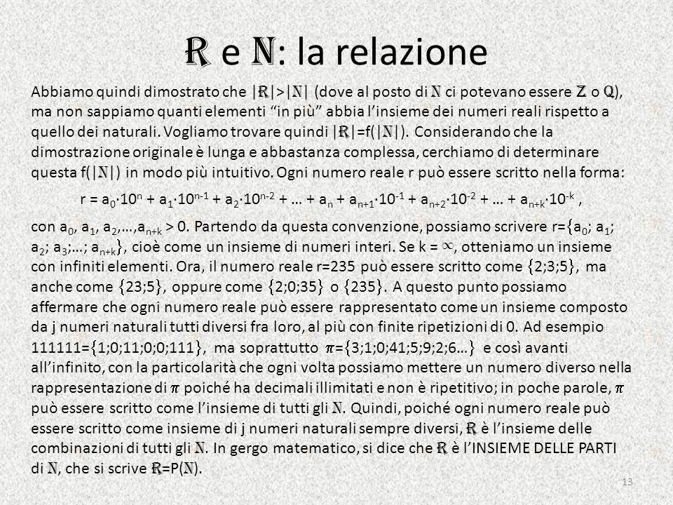 R e N : la relazione Abbiamo quindi dimostrato che | R |>| N | (dove al posto di N ci potevano essere Z o Q ), ma non sappiamo quanti elementi in più abbia l'insieme dei numeri reali rispetto a quello dei naturali.
