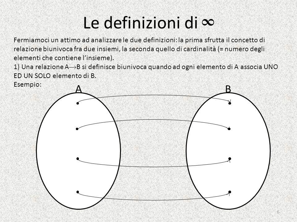 Le definizioni di ∞ Fermiamoci un attimo ad analizzare le due definizioni: la prima sfrutta il concetto di relazione biunivoca fra due insiemi, la seconda quello di cardinalità (= numero degli elementi che contiene l'insieme).