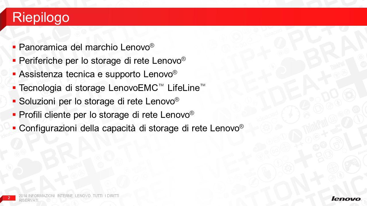 2  Panoramica del marchio Lenovo ®  Periferiche per lo storage di rete Lenovo ®  Assistenza tecnica e supporto Lenovo ®  Tecnologia di storage LenovoEMC ™ LifeLine ™  Soluzioni per lo storage di rete Lenovo ®  Profili cliente per lo storage di rete Lenovo ®  Configurazioni della capacità di storage di rete Lenovo ® Riepilogo 2014 INFORMAZIONI INTERNE LENOVO.