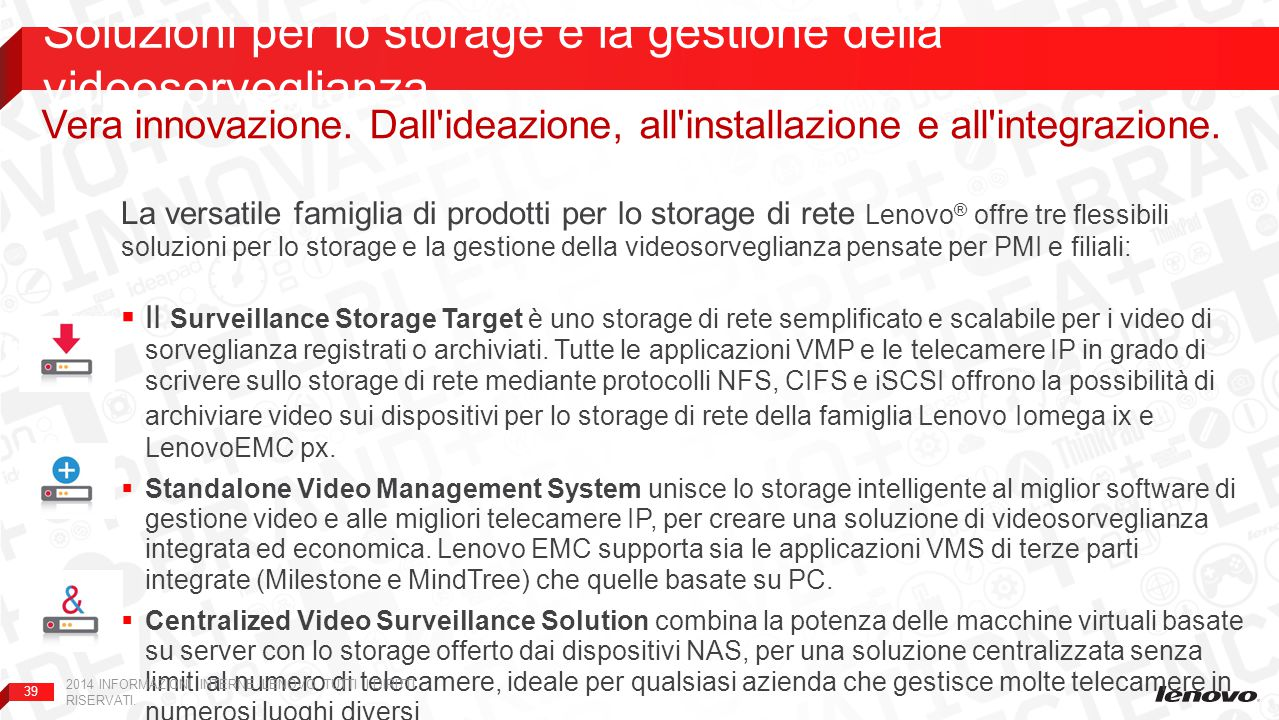 39 La versatile famiglia di prodotti per lo storage di rete Lenovo ® offre tre flessibili soluzioni per lo storage e la gestione della videosorveglianza pensate per PMI e filiali:  Il Surveillance Storage Target è uno storage di rete semplificato e scalabile per i video di sorveglianza registrati o archiviati.