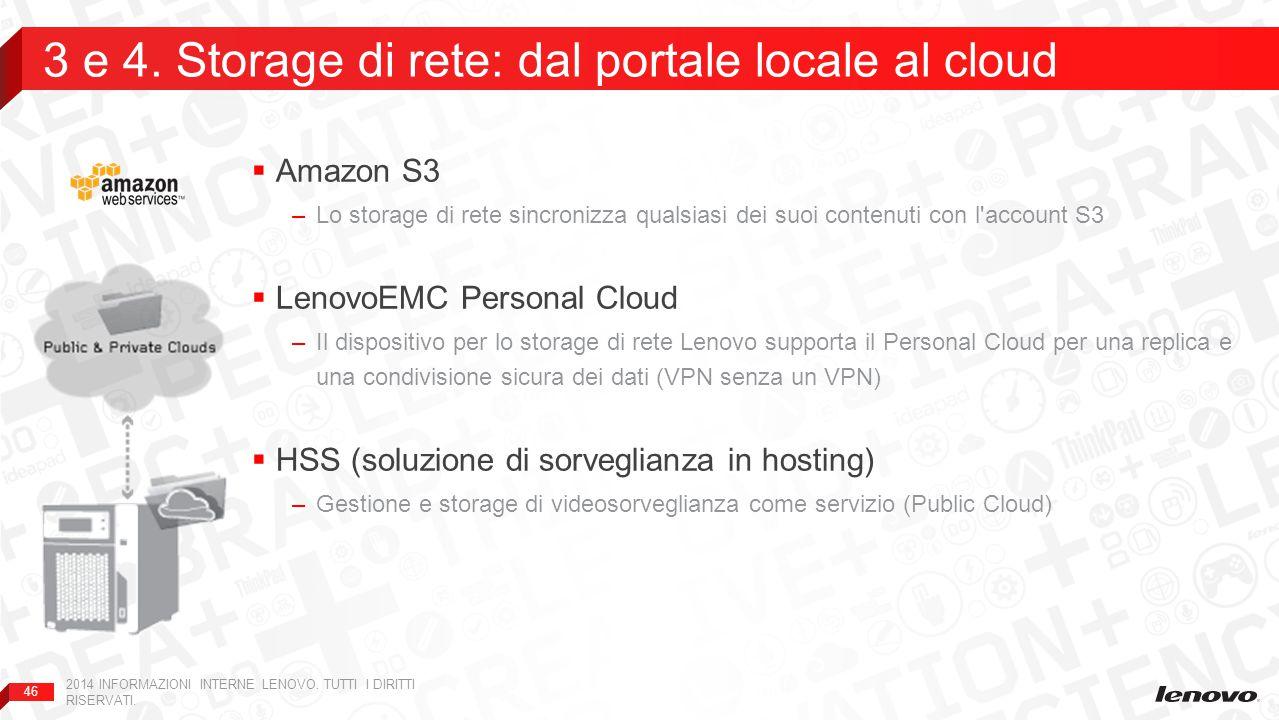 46  Amazon S3 –Lo storage di rete sincronizza qualsiasi dei suoi contenuti con l account S3  LenovoEMC Personal Cloud –Il dispositivo per lo storage di rete Lenovo supporta il Personal Cloud per una replica e una condivisione sicura dei dati (VPN senza un VPN)  HSS (soluzione di sorveglianza in hosting) –Gestione e storage di videosorveglianza come servizio (Public Cloud) 3 e 4.