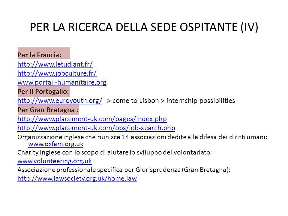 PER LA RICERCA DELLA SEDE OSPITANTE (IV) Per la Francia: http://www.letudiant.fr/ http://www.jobculture.fr/ www.portail-humanitaire.org Per il Portogallo: http://www.euroyouth.org/http://www.euroyouth.org/ > come to Lisbon > internship possibilities Per Gran Bretagna : http://www.placement-uk.com/pages/index.php http://www.placement-uk.com/ops/job-search.php Organizzazione inglese che riunisce 14 associazioni dedite alla difesa dei diritti umani: www.oxfam.org.uk www.oxfam.org.uk Charity inglese con lo scopo di aiutare lo sviluppo del volontariato: www.volunteering.org.uk Associazione professionale specifica per Giurisprudenza (Gran Bretagna): http://www.lawsociety.org.uk/home.law