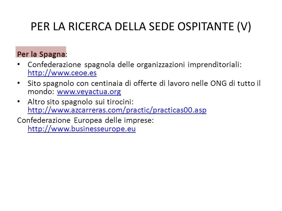 PER LA RICERCA DELLA SEDE OSPITANTE (V) Per la Spagna: Confederazione spagnola delle organizzazioni imprenditoriali: http://www.ceoe.es http://www.ceoe.es Sito spagnolo con centinaia di offerte di lavoro nelle ONG di tutto il mondo: www.veyactua.orgwww.veyactua.org Altro sito spagnolo sui tirocini: http://www.azcarreras.com/practic/practicas00.asp http://www.azcarreras.com/practic/practicas00.asp Confederazione Europea delle imprese: http://www.businesseurope.eu http://www.businesseurope.eu