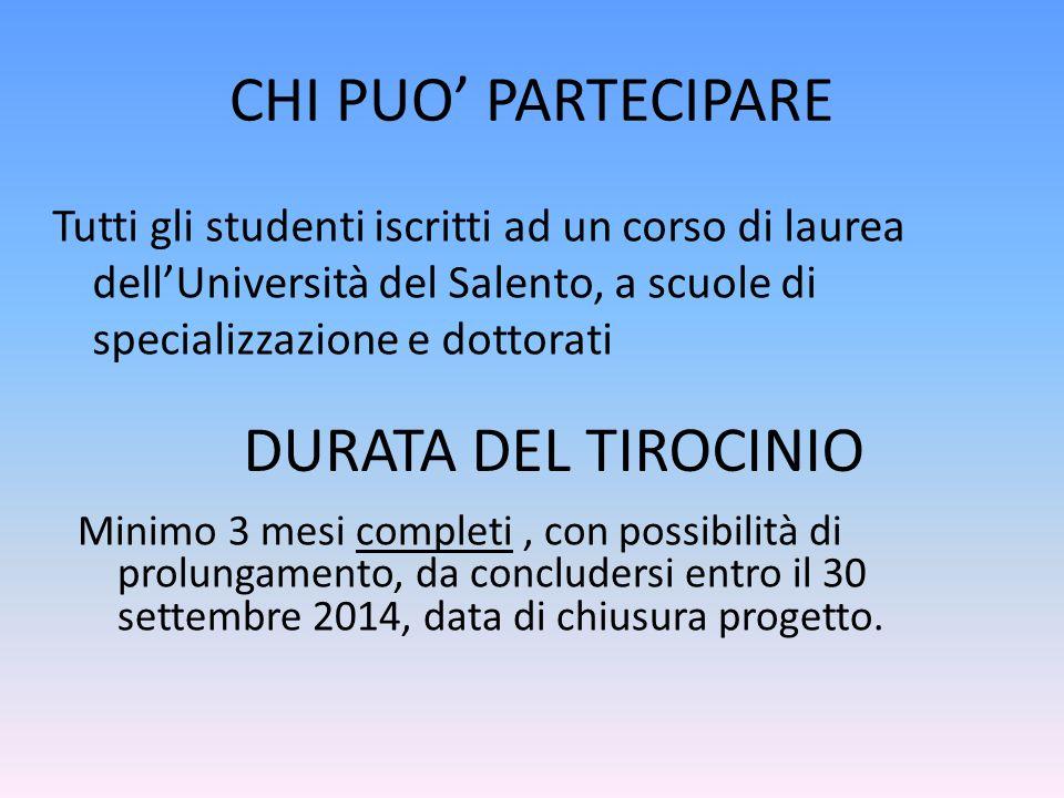 CHI PUO' PARTECIPARE Tutti gli studenti iscritti ad un corso di laurea dell'Università del Salento, a scuole di specializzazione e dottorati DURATA DEL TIROCINIO Minimo 3 mesi completi, con possibilità di prolungamento, da concludersi entro il 30 settembre 2014, data di chiusura progetto.