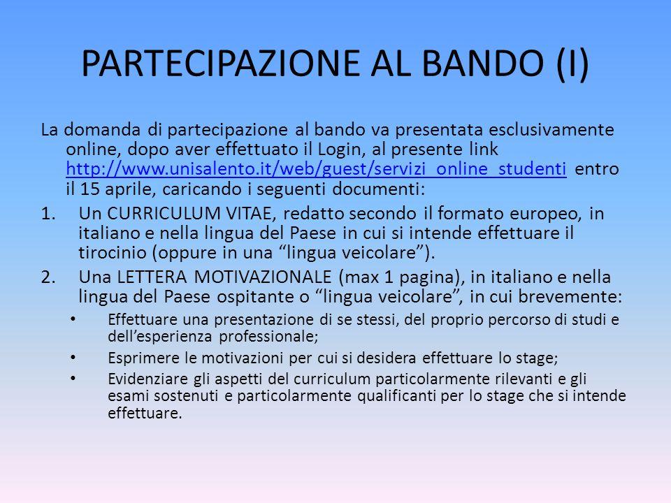 PARTECIPAZIONE AL BANDO (I) La domanda di partecipazione al bando va presentata esclusivamente online, dopo aver effettuato il Login, al presente link http://www.unisalento.it/web/guest/servizi_online_studenti entro il 15 aprile, caricando i seguenti documenti: http://www.unisalento.it/web/guest/servizi_online_studenti 1.Un CURRICULUM VITAE, redatto secondo il formato europeo, in italiano e nella lingua del Paese in cui si intende effettuare il tirocinio (oppure in una lingua veicolare ).