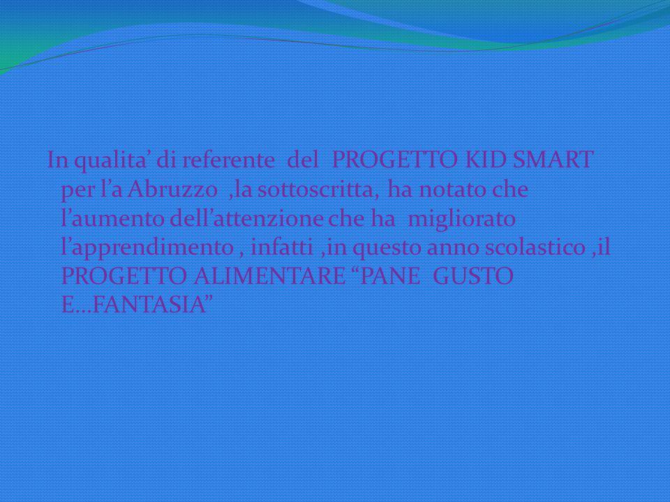 In qualita' di referente del PROGETTO KID SMART per l'a Abruzzo,la sottoscritta, ha notato che l'aumento dell'attenzione che ha migliorato l'apprendimento, infatti,in questo anno scolastico,il PROGETTO ALIMENTARE PANE GUSTO E…FANTASIA