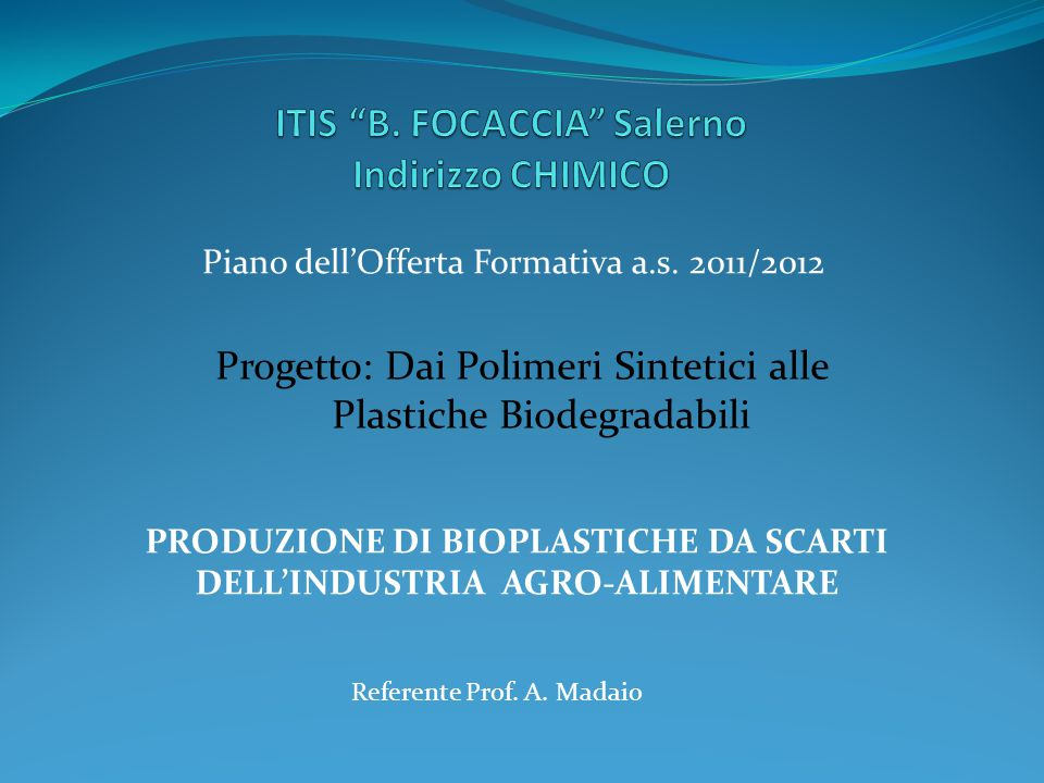 PRODUZIONE DI BIOPLASTICHE DA SCARTI DELL'INDUSTRIA AGRO-ALIMENTARE Piano dell'Offerta Formativa a.s. 2011/2012 Progetto: Dai Polimeri Sintetici alle
