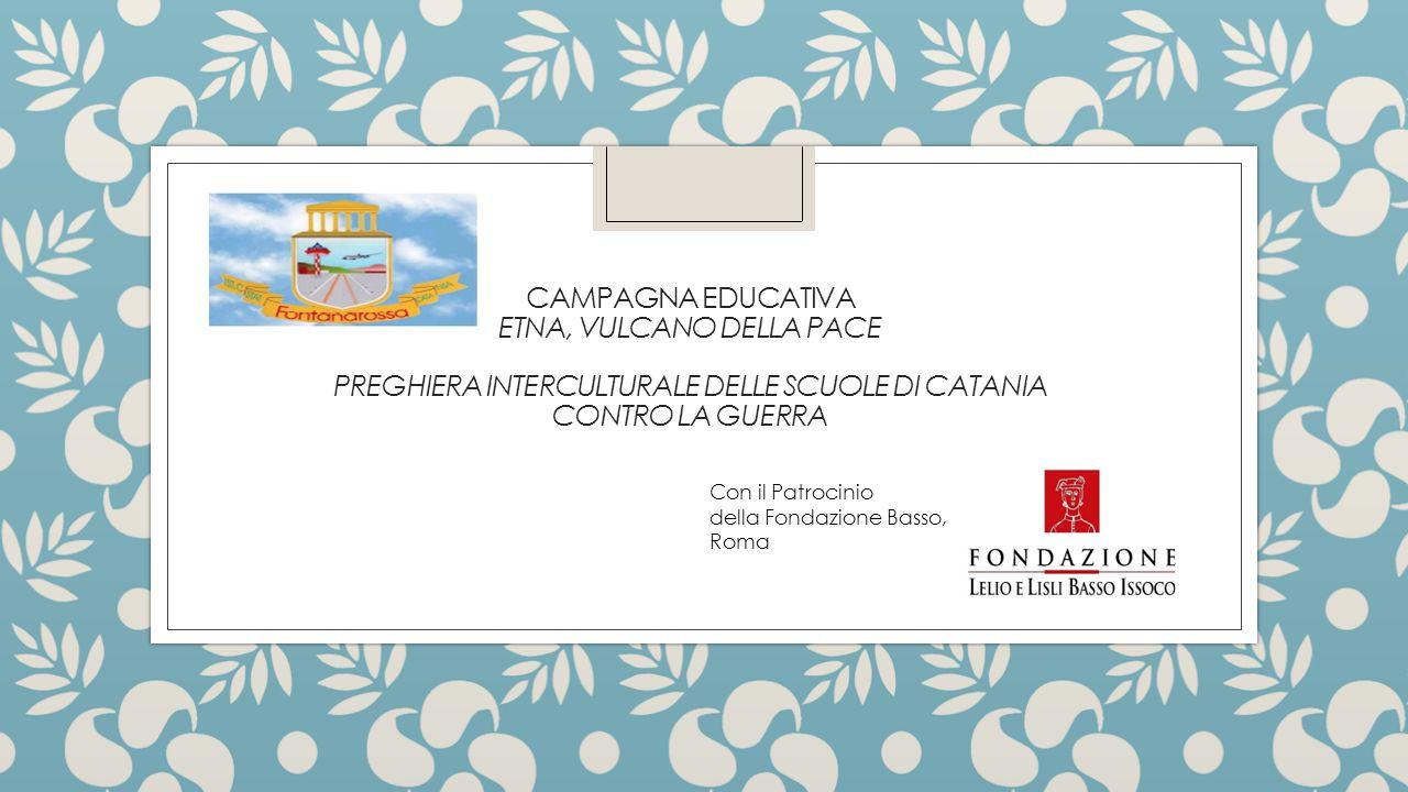 CAMPAGNA EDUCATIVA ETNA, VULCANO DELLA PACE PREGHIERA INTERCULTURALE DELLE SCUOLE DI CATANIA CONTRO LA GUERRA Con il Patrocinio della Fondazione Basso