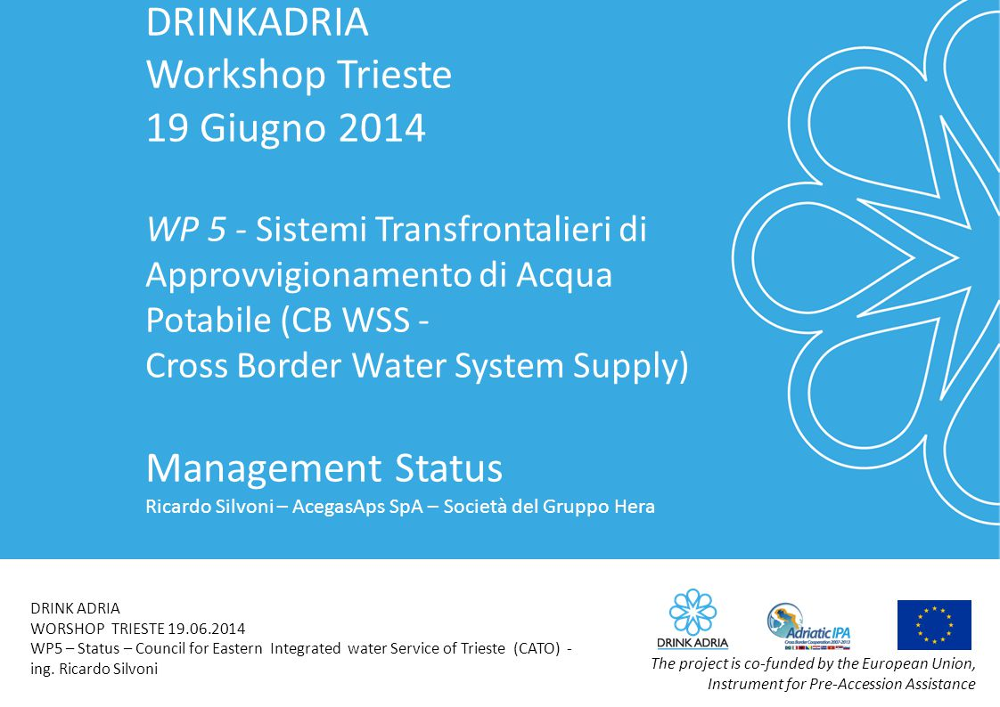 DRINKADRIA Workshop Trieste 19 Giugno 2014 WP 5 - Sistemi Transfrontalieri di Approvvigionamento di Acqua Potabile (CB WSS - Cross Border Water System Supply) Management Status Ricardo Silvoni – AcegasAps SpA – Società del Gruppo Hera The project is co-funded by the European Union, Instrument for Pre-Accession Assistance DRINK ADRIA WORSHOP TRIESTE 19.06.2014 WP5 – Status – Council for Eastern Integrated water Service of Trieste (CATO) - ing.